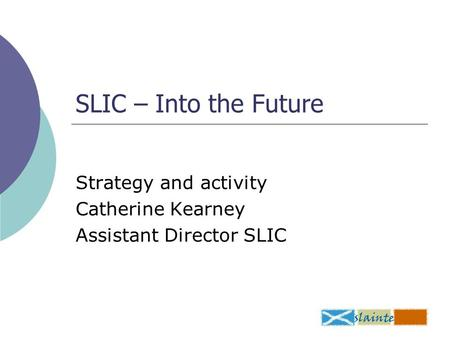 SLIC – Into the Future Strategy and activity Catherine Kearney Assistant Director SLIC.