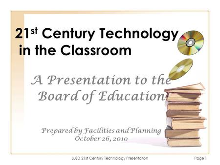 LUSD 21st Century Technology PresentationPage 1 21 st Century Technology in the Classroom A Presentation to the Board of Education Prepared by Facilities.