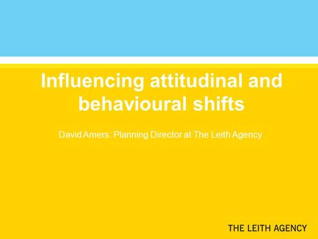 Influencing attitudinal and behavioural shifts David Amers: Planning Director at The Leith Agency.