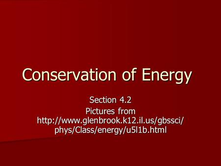 Conservation of Energy Section 4.2 Pictures from  phys/Class/energy/u5l1b.html.