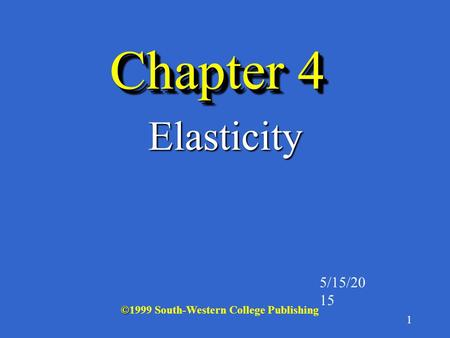 1 Chapter 4 Elasticity 5/15/2015 © ©1999 South-Western College Publishing.