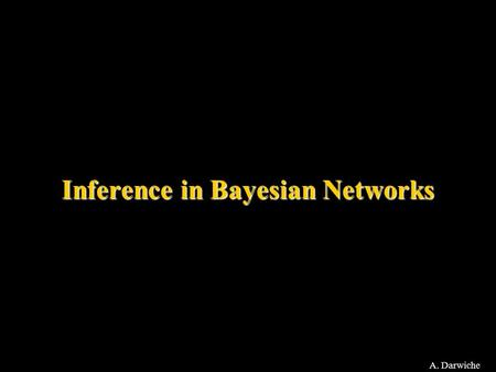 A. Darwiche Inference in Bayesian Networks. A. Darwiche Query Types Pr: –Evidence: Pr(e) –Posterior marginals: Pr(x|e) for every X MPE: Most probable.