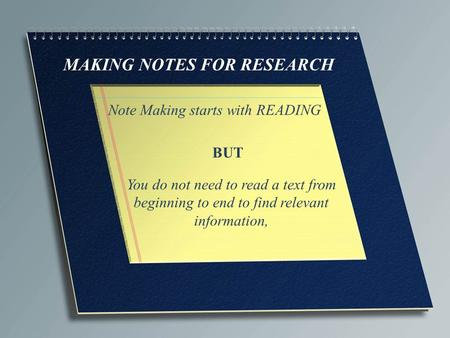 MAKING NOTES FOR RESEARCH Note Making starts with READING You do not need to read a text from beginning to end to find relevant information, BUT.