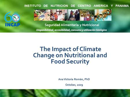 The Impact of Climate Change on Nutritional and Food Security Ana Victoria Román, PhD October, 2009.