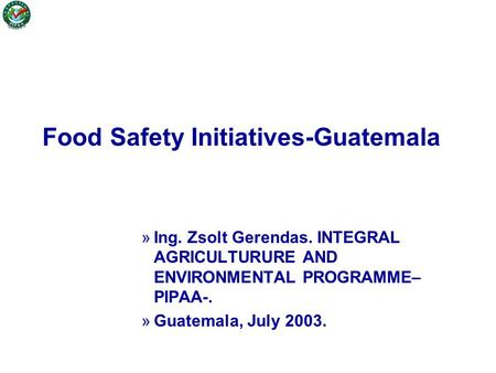 Food Safety Initiatives-Guatemala »Ing. Zsolt Gerendas. INTEGRAL AGRICULTURURE AND ENVIRONMENTAL PROGRAMME– PIPAA-. »Guatemala, July 2003.