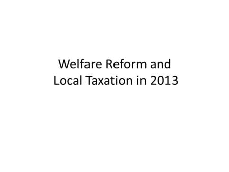 Welfare Reform and Local Taxation in 2013. Outline – Welfare Reform Current benefit arrangements / why change? Welfare Reform Act 2012 – Universal Credit.