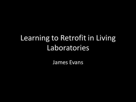 Learning to Retrofit in Living Laboratories James Evans.