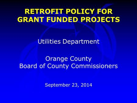 RETROFIT POLICY FOR GRANT FUNDED PROJECTS Utilities Department Orange County Board of County Commissioners September 23, 2014.