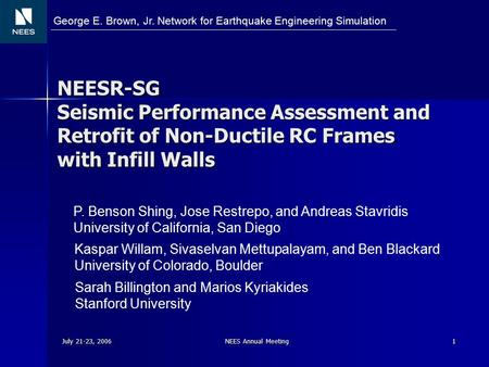 July 21-23, 2006 NEES Annual Meeting 1 NEESR-SG Seismic Performance Assessment and Retrofit of Non-Ductile RC Frames with Infill Walls P. Benson Shing,