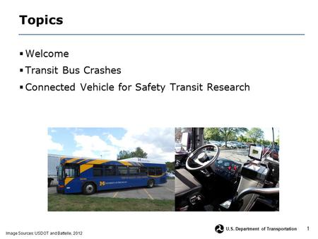 1 U.S. Department of Transportation Topics  Welcome  Transit Bus Crashes  Connected Vehicle for Safety Transit Research Image Sources: USDOT and Battelle,