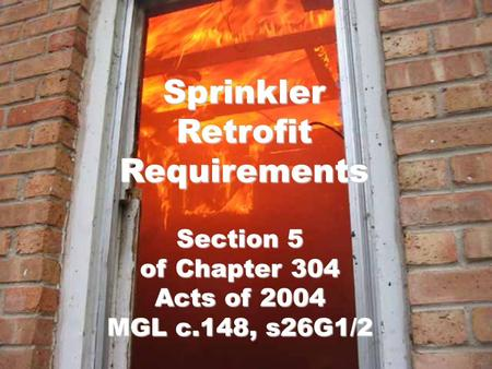 Sprinkler Retrofit Requirements Section 5 of Chapter 304 Acts of 2004 MGL c.148, s26G1/2.