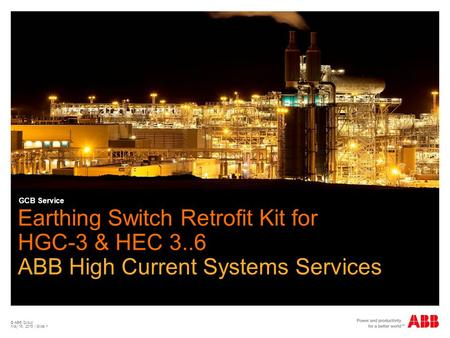 GCB Service Earthing Switch Retrofit Kit for HGC-3 & HEC 3..6 ABB High Current Systems Services © ABB Group April 15, 2017 | Slide 1.