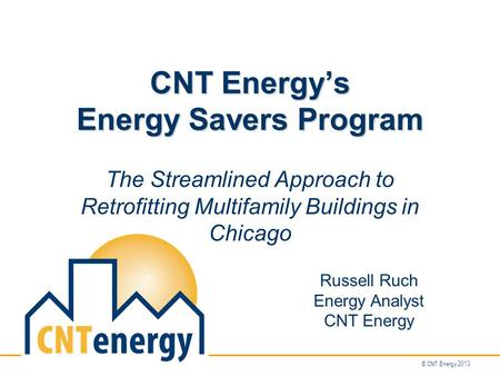 © CNT Energy 2013 CNT Energy's Energy Savers Program The Streamlined Approach to Retrofitting Multifamily Buildings in Chicago Russell Ruch Energy Analyst.