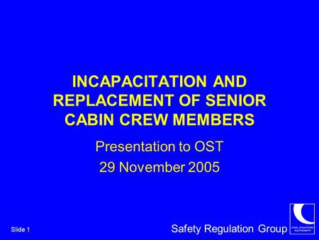 Safety Regulation Group Slide 1 INCAPACITATION AND REPLACEMENT OF SENIOR CABIN CREW MEMBERS Presentation to OST 29 November 2005.