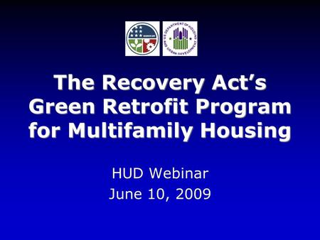The Recovery Act's Green Retrofit Program for Multifamily Housing HUD Webinar June 10, 2009.