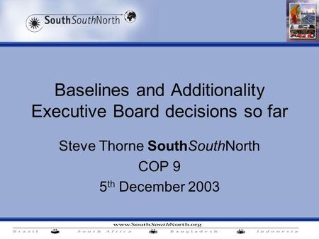Baselines and Additionality Executive Board decisions so far Steve Thorne SouthSouthNorth COP 9 5 th December 2003.