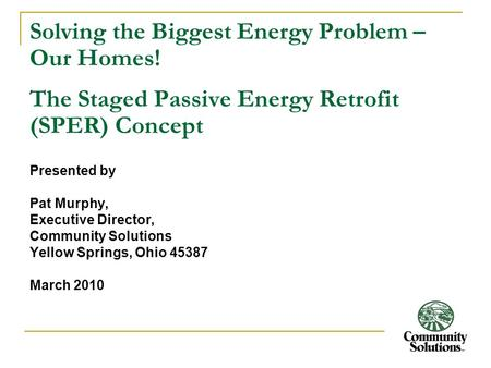 Solving the Biggest Energy Problem – Our Homes! The Staged Passive Energy Retrofit (SPER) Concept Presented by Pat Murphy, Executive Director, Community.