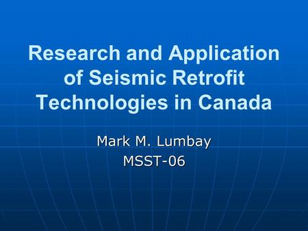 Research and Application of Seismic Retrofit Technologies in Canada Mark M. Lumbay MSST-06.