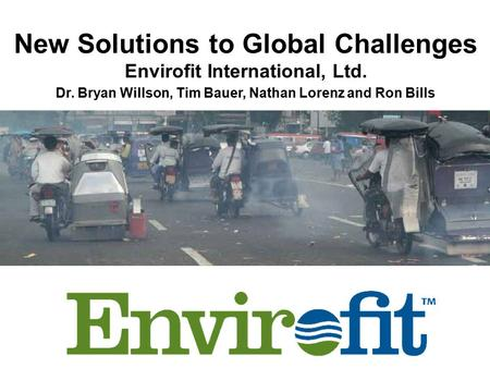 New Solutions to Global Challenges Envirofit International, Ltd. Dr. Bryan Willson, Tim Bauer, Nathan Lorenz and Ron Bills.