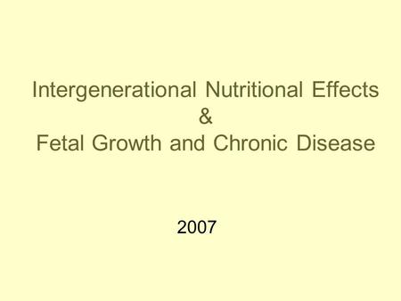 Intergenerational Nutritional Effects & Fetal Growth and Chronic Disease 2007.