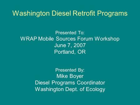 Washington Diesel Retrofit Programs Presented To: WRAP Mobile Sources Forum Workshop June 7, 2007 Portland, OR Presented By: Mike Boyer Diesel Programs.