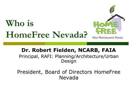 Who is HomeFree Nevada? Dr. Robert Fielden, NCARB, FAIA Principal, RAFI: Planning/Architecture/Urban Design President, Board of Directors HomeFree Nevada.