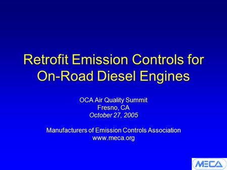 Retrofit Emission Controls for On-Road Diesel Engines OCA Air Quality Summit Fresno, CA October 27, 2005 Manufacturers of Emission Controls Association.