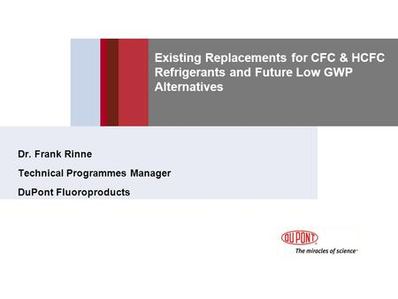 Existing Replacements for CFC & HCFC Refrigerants and Future Low GWP Alternatives Dr. Frank Rinne Technical Programmes Manager DuPont Fluoroproducts.
