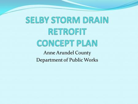 Anne Arundel County Department of Public Works. OBJECTIVE MINIMIZE OR ELIMIINATE FLOODING FROM FREQUENT SMALL STORMS Storms of 1- to 2-year frequency.