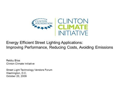 Energy Efficient Street Lighting Applications: Improving Performance, Reducing Costs, Avoiding Emissions Rebby Bliss Clinton Climate Initiative Street.