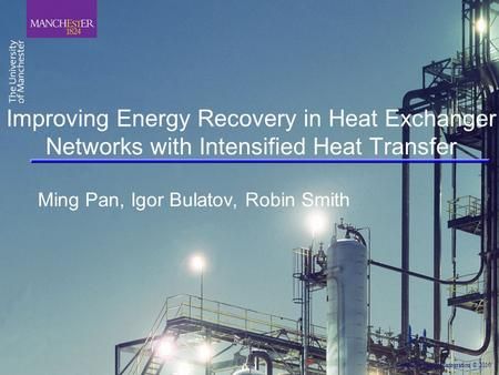 Centre for Process Integration © 2010 Improving Energy Recovery in Heat Exchanger Networks with Intensified Heat Transfer Ming Pan, Igor Bulatov, Robin.