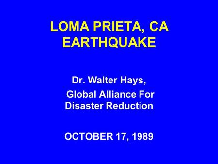 LOMA PRIETA, CA EARTHQUAKE OCTOBER 17, 1989 Dr. Walter Hays, Global Alliance For Disaster Reduction.