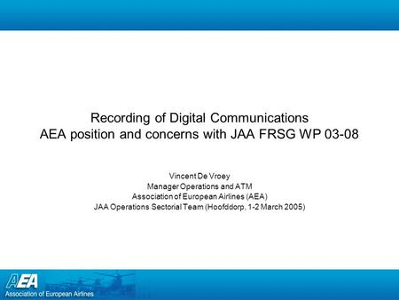 Recording of Digital Communications AEA position and concerns with JAA FRSG WP 03-08 Vincent De Vroey Manager Operations and ATM Association of European.