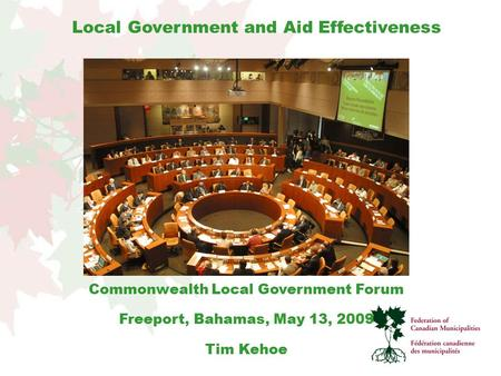 Commonwealth Local Government Forum Freeport, Bahamas, May 13, 2009 Tim Kehoe Local Government and Aid Effectiveness.
