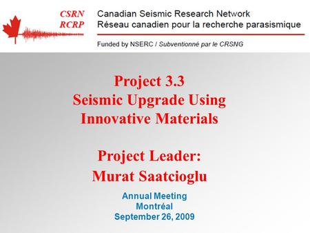 Annual Meeting Montréal September 26, 2009 Project 3.3 Seismic Upgrade Using Innovative Materials Project Leader: Murat Saatcioglu.