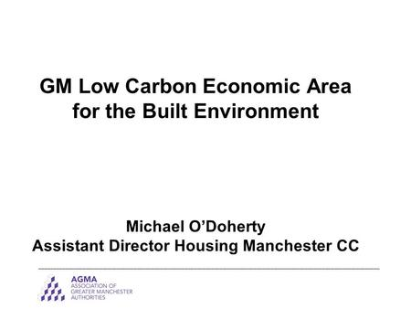GM Low Carbon Economic Area for the Built Environment Michael O'Doherty Assistant Director Housing Manchester CC _______________________________________________________________________________________________________________________.