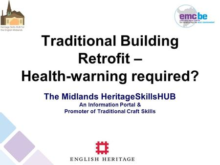 Traditional Building Retrofit – Health-warning required? The Midlands HeritageSkillsHUB An Information Portal & Promoter of Traditional Craft Skills.