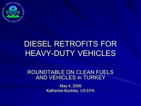 DIESEL RETROFITS FOR HEAVY-DUTY VEHICLES ROUNDTABLE ON CLEAN FUELS AND VEHICLES in TURKEY May 4, 2006 Katherine Buckley, US EPA.