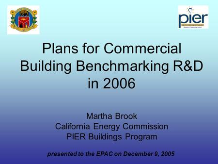 Plans for Commercial Building Benchmarking R&D in 2006 Martha Brook California Energy Commission PIER Buildings Program presented to the EPAC on December.