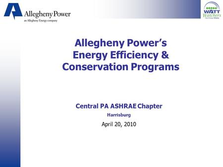 Allegheny Power's Energy Efficiency & Conservation Programs Central PA ASHRAE Chapter Harrisburg April 20, 2010.
