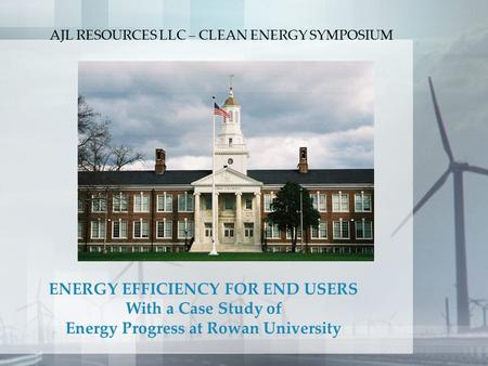 ENERGY EFFICIENCY FOR END USERS With a Case Study of Energy Progress at Rowan University AJL RESOURCES LLC – CLEAN ENERGY SYMPOSIUM.