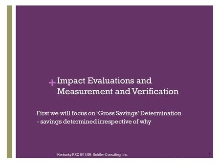 + Impact Evaluations and Measurement and Verification First we will focus on 'Gross Savings' Determination - savings determined irrespective of why 1 Kentucky.