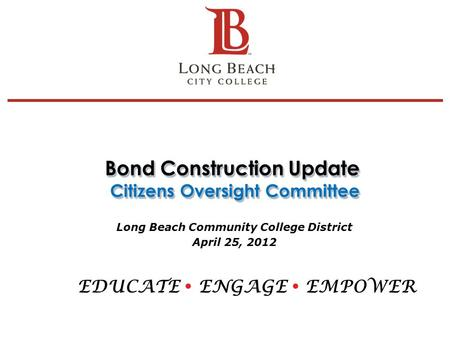 Bond Construction Update Citizens Oversight Committee Long Beach Community College District April 25, 2012 EDUCATE  ENGAGE  EMPOWER 1.
