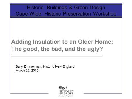 Adding Insulation to an Older Home: The good, the bad, and the ugly? Historic Buildings & Green Design Cape-Wide Historic Preservation Workshop __________________________________________________.
