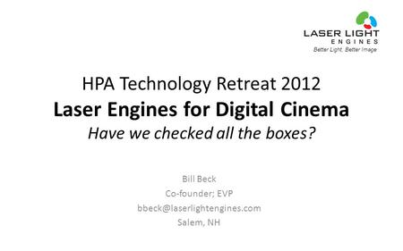 Better Light, Better Image HPA Technology Retreat 2012 Laser Engines for Digital Cinema Have we checked all the boxes? Bill Beck Co-founder; EVP