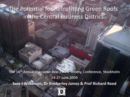 The Potential for Retrofitting Green Roofs in the Central Business District The 16 th Annual European Real Estate Society Conference, Stockholm 24-27 June.