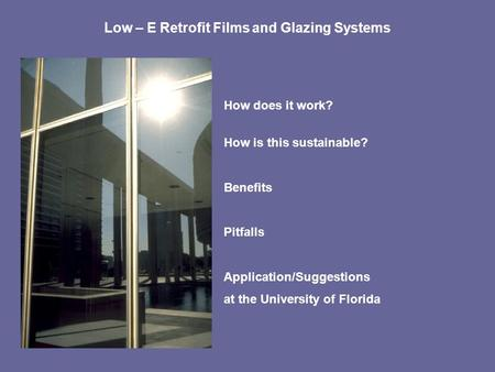 Low – E Retrofit Films and Glazing Systems How does it work? How is this sustainable? Benefits Pitfalls Application/Suggestions at the University of Florida.