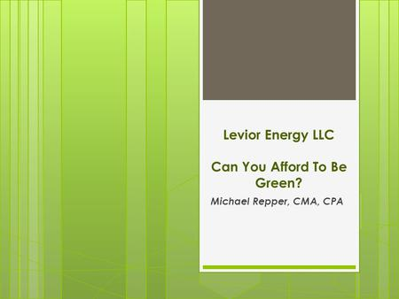 Levior Energy LLC Can You Afford To Be Green? Michael Repper, CMA, CPA.