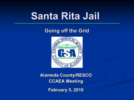 Santa Rita Jail Going off the Grid Alameda County/RESCO CCAEA Meeting February 5, 2010.