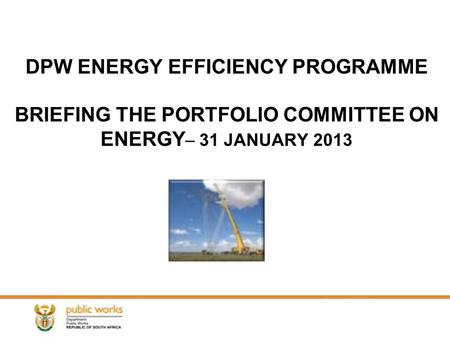 DPW ENERGY EFFICIENCY PROGRAMME BRIEFING THE PORTFOLIO COMMITTEE ON ENERGY – 31 JANUARY 2013.